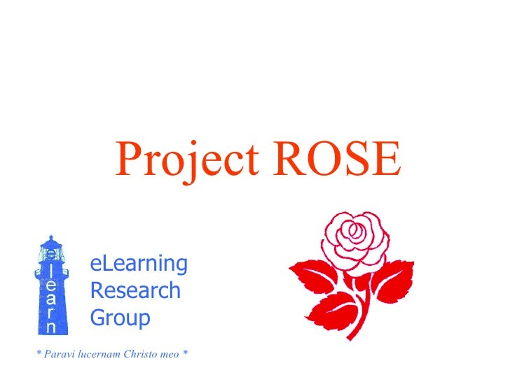 Project ROSE eLearning  Research  Group * Paravi lucernam Christo meo *