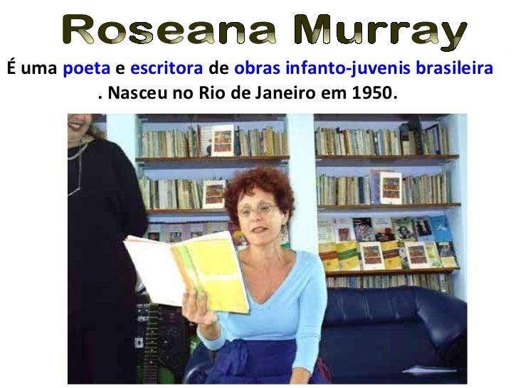 Roseana Murray É uma  poeta  e  escritora  de  obras infanto-juvenis   brasileira . Nasceu no Rio de Janeiro em 1950.