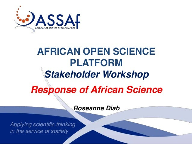 Applying scientific thinking in the service of society AFRICAN OPEN SCIENCE PLATFORM Stakeholder Workshop Response of Afri...
