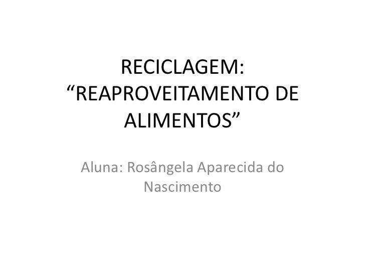 """RECICLAGEM: """"REAPROVEITAMENTO DE ALIMENTOS""""<br />Aluna: Rosângela Aparecida do Nascimento<br />"""