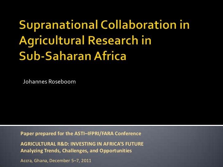 Johannes RoseboomPaper prepared for the ASTI–IFPRI/FARA ConferenceAGRICULTURAL R&D: INVESTING IN AFRICA'S FUTUREAnalyzing ...