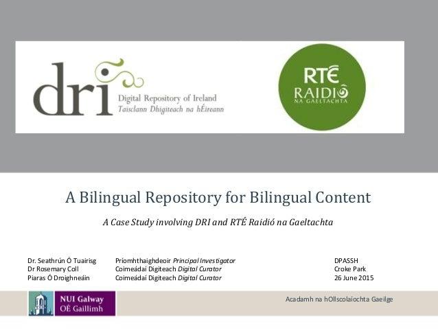 A Bilingual Repository for Bilingual Content A Case Study involving DRI and RTÉ Raidió na Gaeltachta Dr. Seathrún Ó Tuairi...