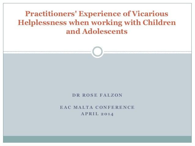 D R R O S E F A L Z O N E A C M A L T A C O N F E R E N C E A P R I L 2 0 1 4 Practitioners' Experience of Vicarious Helpl...