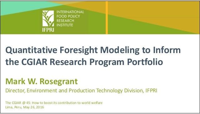 QuantitativeForesightModelingtoInform theCGIARResearchProgramPortfolio MarkW.Rosegrant Director,Environmentan...