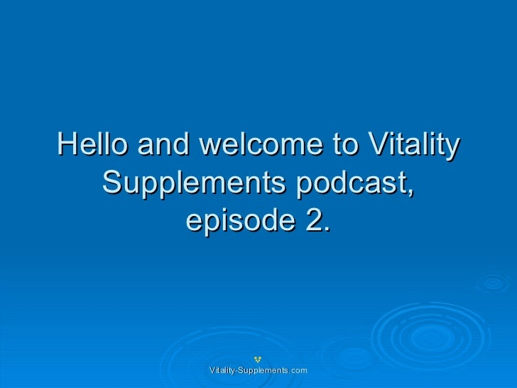 Hello and welcome to Vitality Supplements podcast, episode 2.