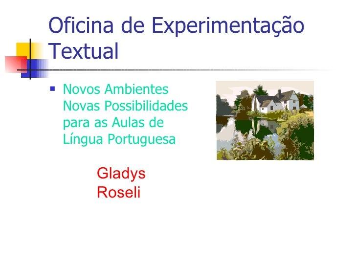 Oficina de Experimentação Textual <ul><li>Novos Ambientes Novas Possibilidades para as Aulas de Língua Portuguesa </li></u...