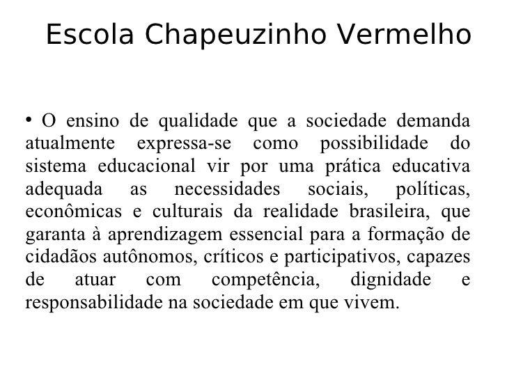 Escola Chapeuzinho Vermelho <ul><ul><li>O ensino de qualidade que a sociedade demanda atualmente expressa-se como possibil...