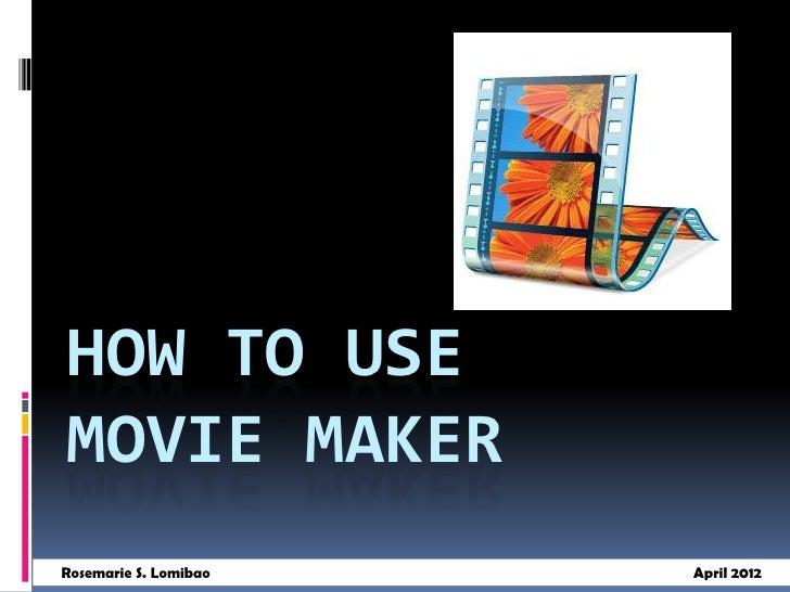 HOW TO USEMOVIE MAKERRosemarie S. Lomibao   April 2012
