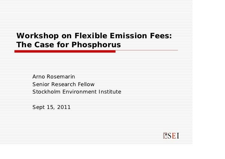 Workshop on Flexible Emission Fees:The Case for Phosphorus   Arno Rosemarin   Senior Research Fellow   Stockholm Environme...