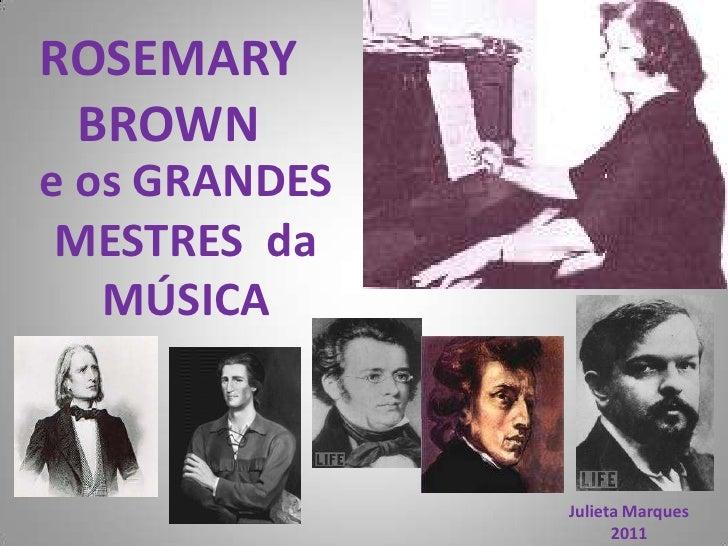 ROSEMARY  BROWN<br />e os GRANDESMESTRES  da MÚSICA<br />Julieta Marques<br />2011<br />
