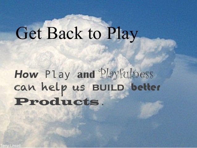 Get Back to Play How Play and Playfulness can help us build better Products.