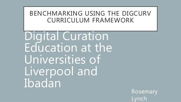 BENCHMARKING USING THE DIGCURV CURRICULUM FRAMEWORK Digital Curation Education at the Universities of Liverpool and Ibadan...