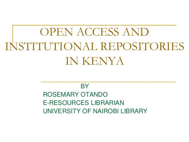 OPEN ACCESS AND INSTITUTIONAL REPOSITORIES IN KENYA BY ROSEMARY OTANDO E-RESOURCES LIBRARIAN UNIVERSITY OF NAIROBI LIBRARY