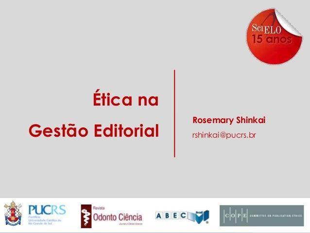 Ética na Gestão Editorial  Rosemary Shinkai rshinkai@pucrs.br