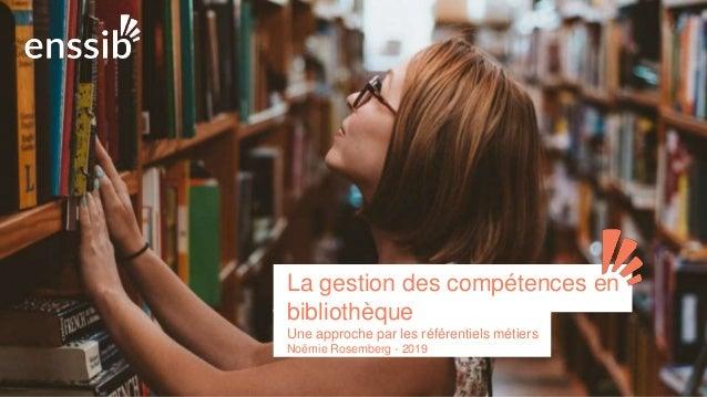 La gestion des compétences en bibliothèque Une approche par les référentiels métiers Noëmie Rosemberg - 2019