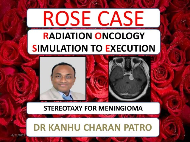 ROSE CASE STEREOTAXY FOR MENINGIOMA RADIATION ONCOLOGY SIMULATION TO EXECUTION DR KANHU CHARAN PATRO 4/24/2021 1