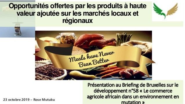 Opportunités offertes par les produits à haute valeur ajoutée sur les marchés locaux et régionaux Présentation au Briefing...