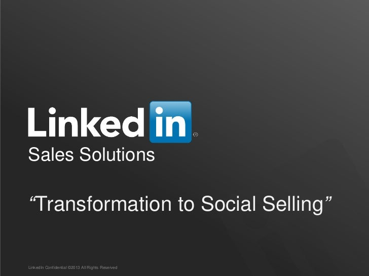 "Sales Solutions""Transformation to Social Selling""LinkedIn Confidential ©2013 All Rights Reserved"