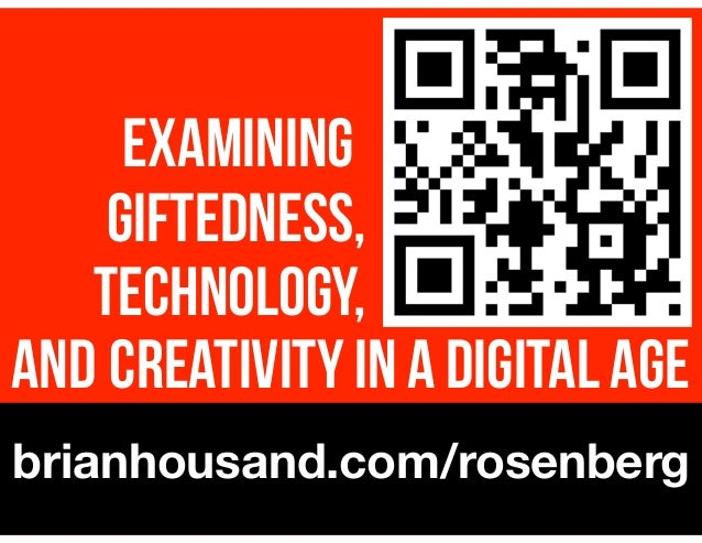 ! AND CREATIVITY IN A DIGITAL AGE brianhousand.com/rosenberg EXAMINING. GIFTEDNESS, TECHNOLOGY,