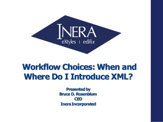 Workflow Choices: When and Where Do I Introduce XML? Presentedby Bruce D. Rosenblum CEO IneraIncorporated