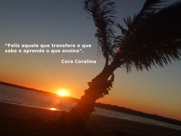 """"""" Feliz aquele que transfere o que sabe e aprende o que ensina"""". Cora Coralina"""