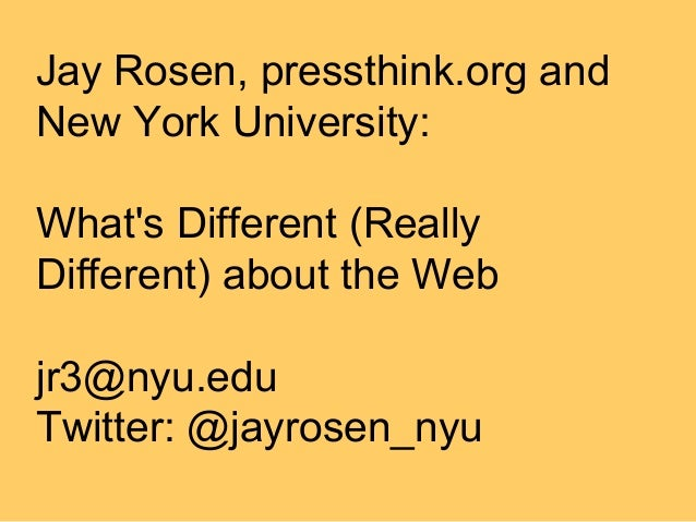 Jay Rosen, pressthink.org andNew York University:Whats Different (ReallyDifferent) about the Webjr3@nyu.eduTwitter: @jayro...