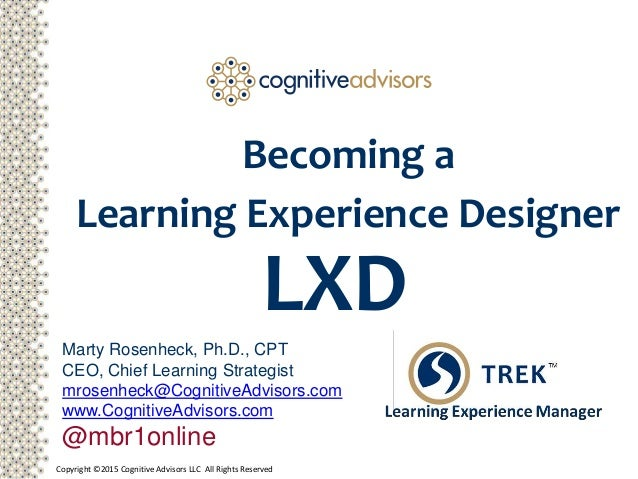 Copyright ©2015 Cognitive Advisors LLC All Rights Reserved Becoming a Learning Experience Designer Marty Rosenheck, Ph.D.,...