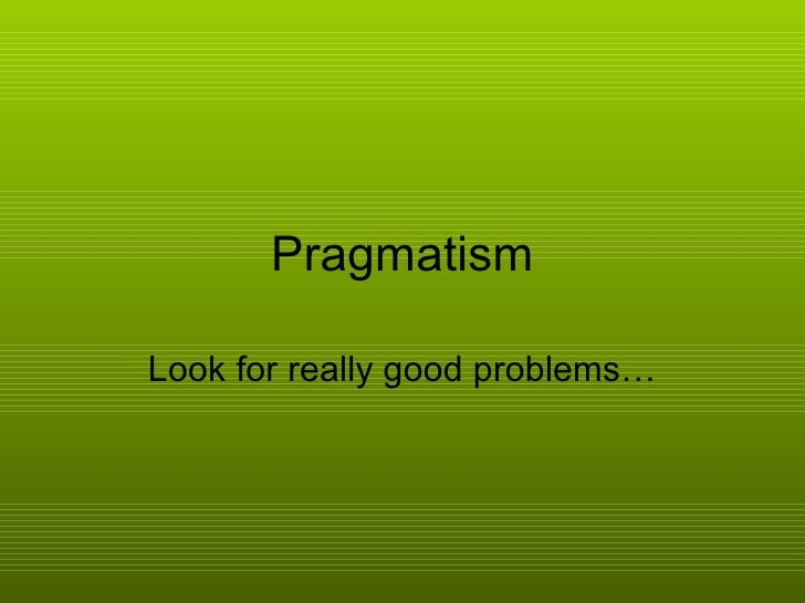 Pragmatism Look for really good problems…