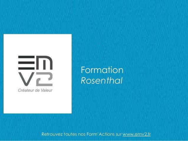 Formation Rosenthal Retrouvez toutes nos Form'Actions sur www.emv2.fr