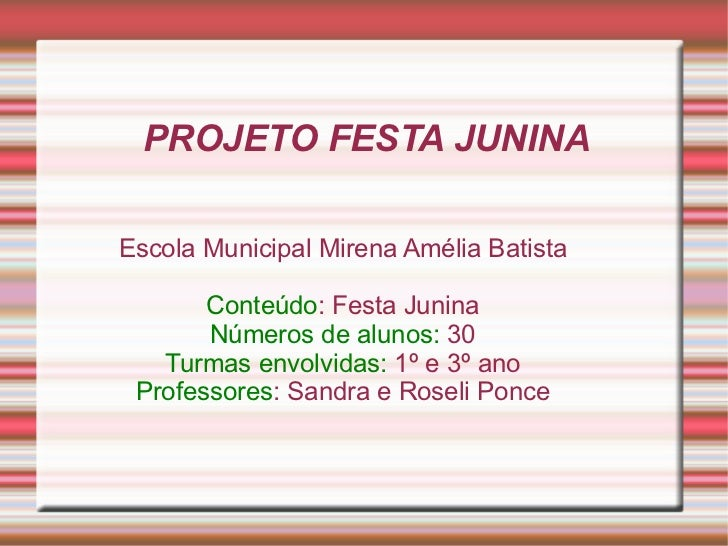 PROJETO FESTA JUNINA Escola Municipal Mirena Amélia Batista Conteúdo : Festa Junina Números de alunos:  30 Turmas envolvid...
