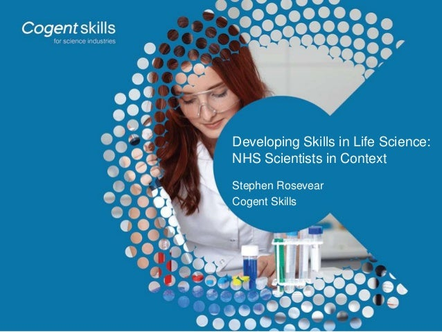 Developing Skills in Life Science: NHS Scientists in Context Stephen Rosevear Cogent Skills
