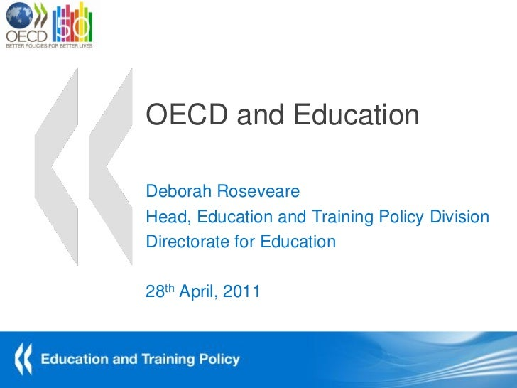 OECD and EducationDeborah RoseveareHead, Education and Training Policy DivisionDirectorate for Education28th April, 2011