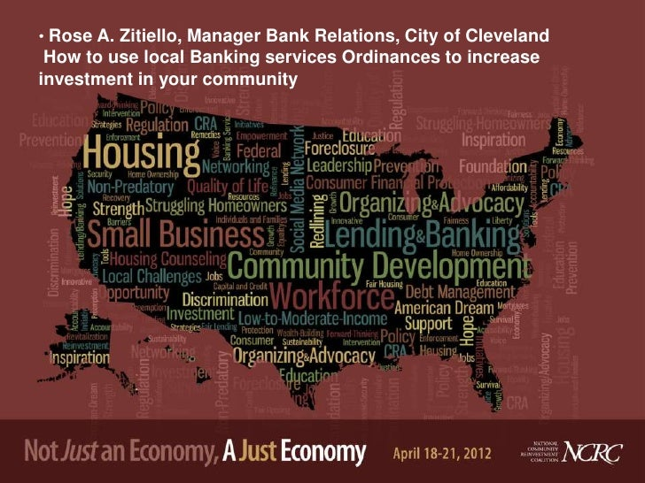 • Rose A. Zitiello, Manager Bank Relations, City of Cleveland How to use local Banking services Ordinances to increaseinve...