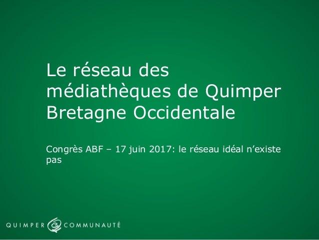 Le réseau des médiathèques de Quimper Bretagne Occidentale Congrès ABF – 17 juin 2017: le réseau idéal n'existe pas