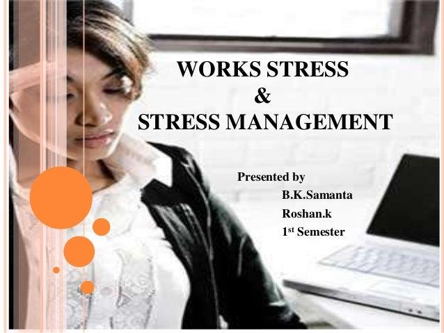 WORKS STRESS&STRESS MANAGEMENTPresented byB.K.SamantaRoshan.k1st Semester