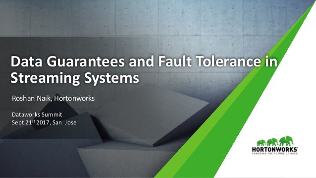 1 ©	Hortonworks	Inc.	2011	– 2016.	All	Rights	Reserved Data	Guarantees	and	Fault	Tolerance	in	 Streaming	Systems Roshan	Nai...