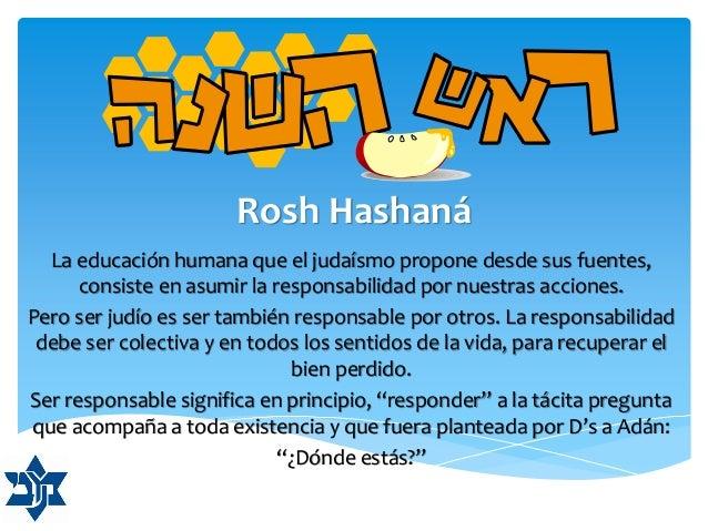 Rosh Hashaná La educación humana que el judaísmo propone desde sus fuentes, consiste en asumir la responsabilidad por nues...