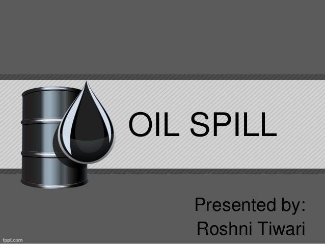OIL SPILL Presented by: Roshni Tiwari