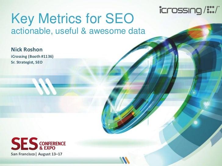 Key Metrics for SEOactionable, useful & awesome dataNick RoshoniCrossing (Booth #1136)Sr. Strategist, SEOSan Francisco| Au...