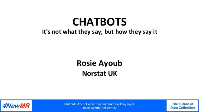 Chatbots.It'snotwhattheysay,buthowtheysayit. RosieAyoub,NorstatUK The Future of Data Collection   CHATBOT...