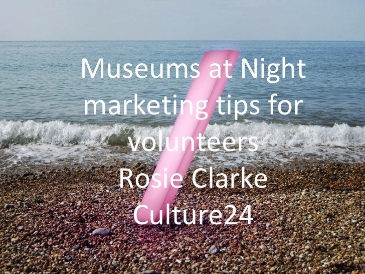 Museums at Nightmarketing tips for   volunteers  Rosie Clarke   Culture24