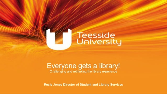Rosie Jones Director of Student and Library Services Everyone gets a library! Challenging and rethinking the library exper...
