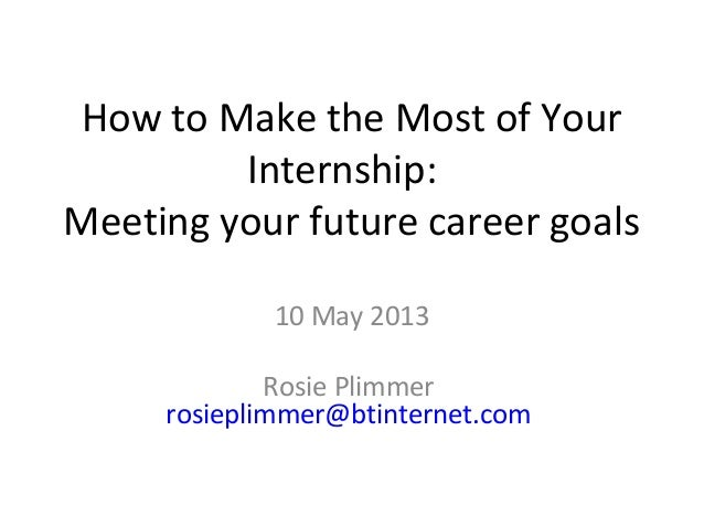 How to Make the Most of YourInternship:Meeting your future career goals10 May 2013Rosie Plimmerrosieplimmer@btinternet.com