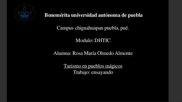 Benemérita universidad autónoma de puebla  Campus chignahuapan puebla, pué.  Modulo: DHTIC  Alumna: Rosa María Olmedo Almo...