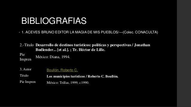 BIBLIOGRAFIAS  • 1. ACEVES BRUNO EDITOR LA MAGIA DE MIS PUEBLOS/—(Colec. CONACULTA)  2.-Titulo Desarrollo de destinos turí...