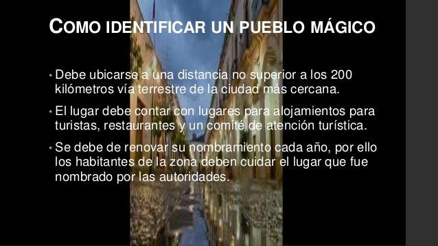 COMO IDENTIFICAR UN PUEBLO MÁGICO  • Debe ubicarse a una distancia no superior a los 200  kilómetros vía terrestre de la c...
