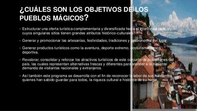 ¿CUÁLES SON LOS OBJETIVOS DE LOS  PUEBLOS MÁGICOS?  • Estructurar una oferta turística complementaria y diversificada haci...