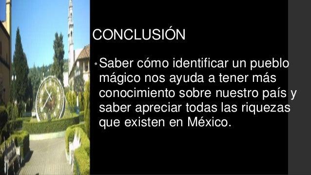 CONCLUSIÓN  •Saber cómo identificar un pueblo  mágico nos ayuda a tener más  conocimiento sobre nuestro país y  saber apre...