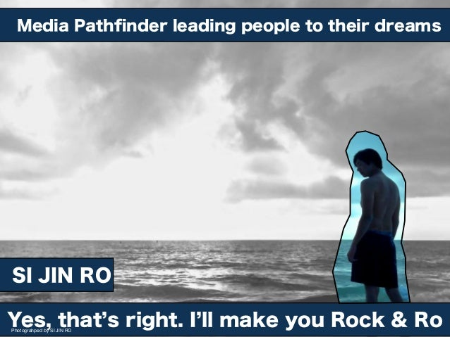Media Pathfinder leading people to their dreams  SI JIN RO Yes, that s right. I ll make you Rock & Ro Photograhped by SI JI...
