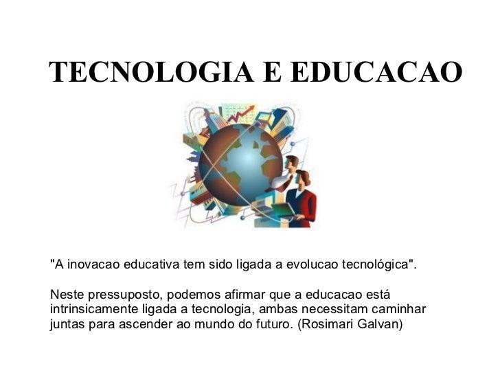 """TECNOLOGIA E EDUCACAO """"A inovacao educativa tem sido ligada a evolucao tecnológica"""".  Neste pressuposto, pode..."""